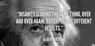 Einstein's definition of insanity.